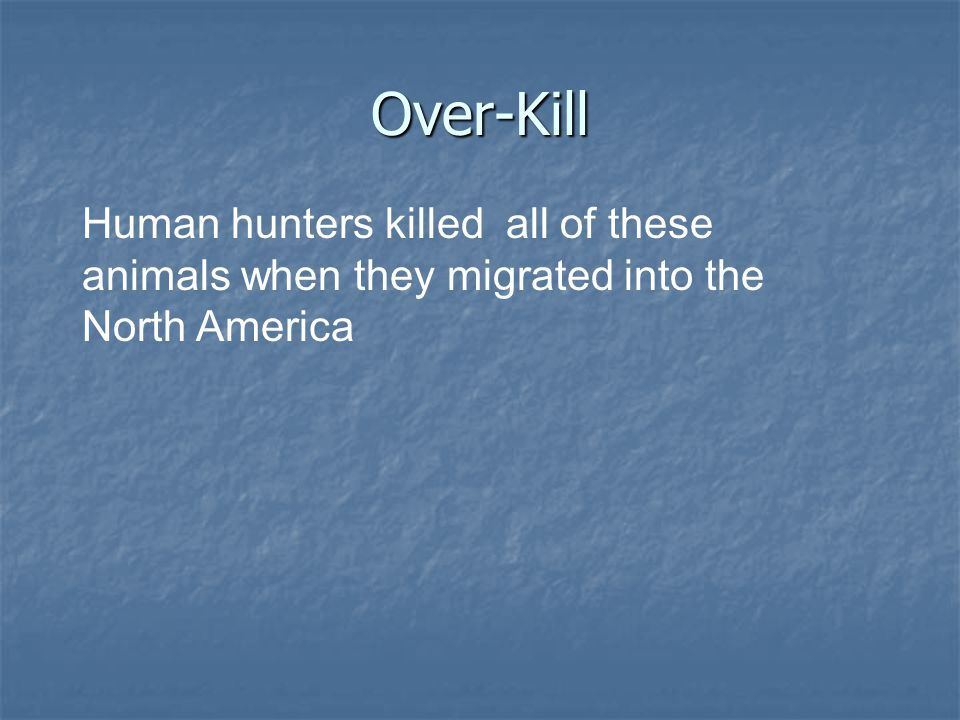Over-Kill Human hunters killed all of these animals when they migrated into the North America