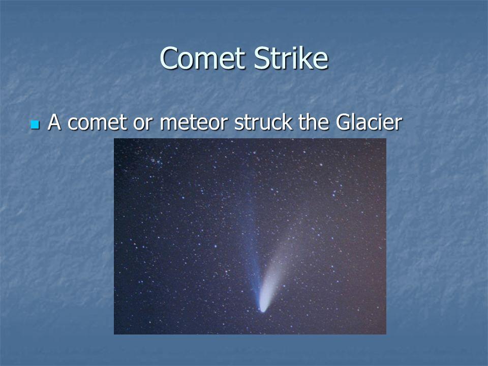 Comet Strike A comet or meteor struck the Glacier A comet or meteor struck the Glacier