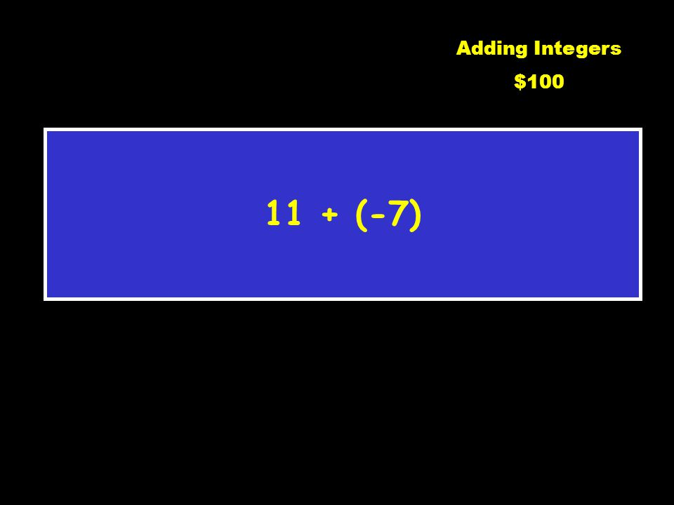 Adding Integers Subtracting Integers Multiplying/ Dividing Order of Operations Word $100 $400 $300 $400 $300 $400 $300 $200 $100 $200 $100 $200 $300 $