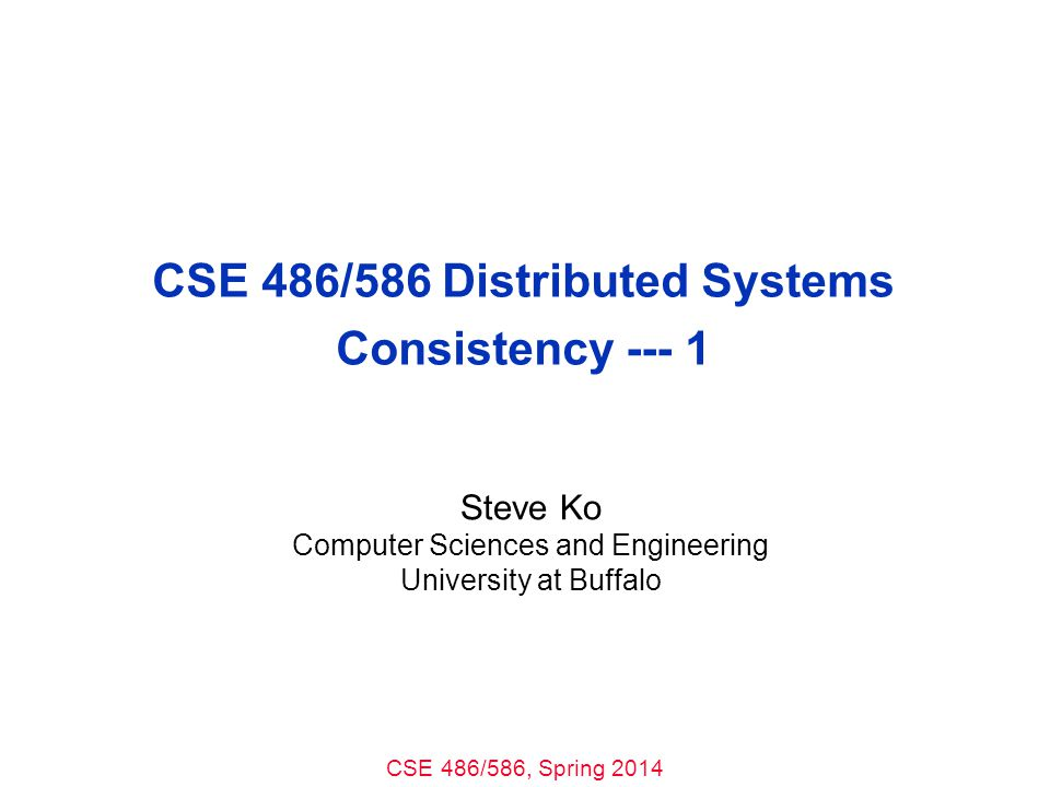CSE 486/586, Spring 2014 CSE 486/586 Distributed Systems Consistency --- 1 Steve Ko Computer Sciences and Engineering University at Buffalo