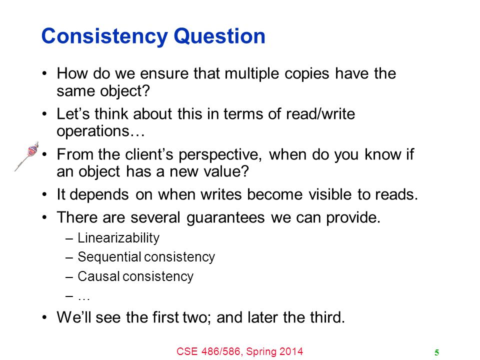 CSE 486/586, Spring 2014 Consistency Question How do we ensure that multiple copies have the same object? Let's think about this in terms of read/writ