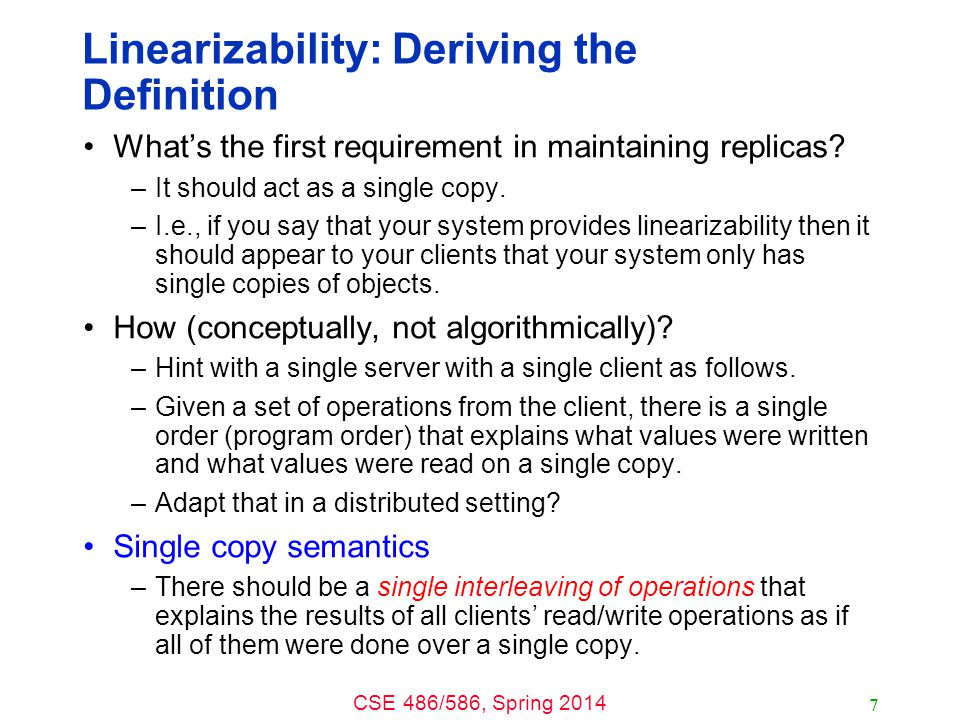 CSE 486/586, Spring 2014 Linearizability: Deriving the Definition What's the first requirement in maintaining replicas? –It should act as a single cop