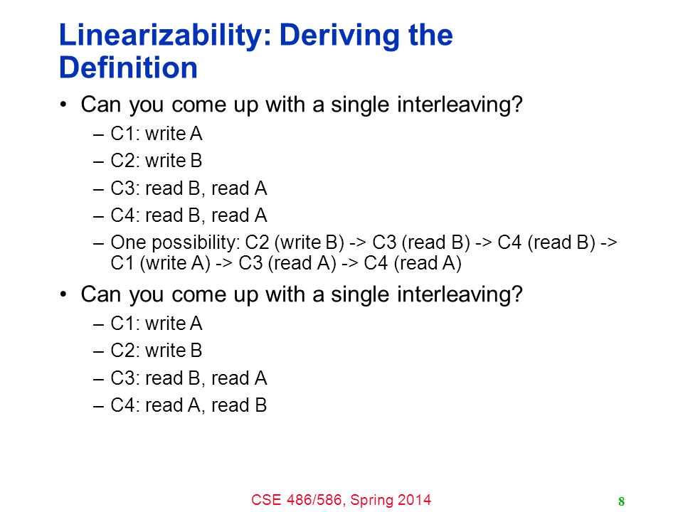 CSE 486/586, Spring 2014 Linearizability: Deriving the Definition Can you come up with a single interleaving? –C1: write A –C2: write B –C3: read B, r