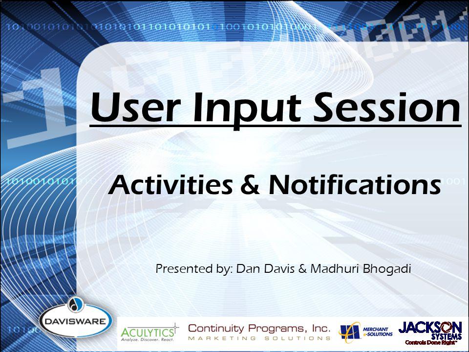 User Input Session Presented by: Dan Davis & Madhuri Bhogadi Activities & Notifications