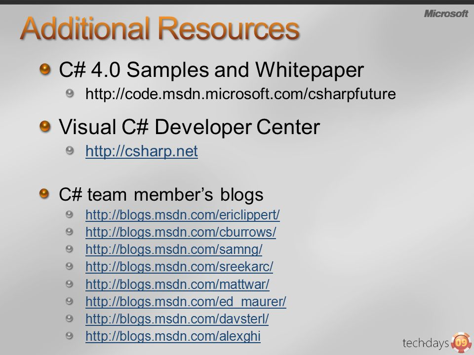 C# 4.0 Samples and Whitepaper http://code.msdn.microsoft.com/csharpfuture Visual C# Developer Center http://csharp.net C# team member's blogs http://blogs.msdn.com/ericlippert/ http://blogs.msdn.com/cburrows/ http://blogs.msdn.com/samng/ http://blogs.msdn.com/sreekarc/ http://blogs.msdn.com/mattwar/ http://blogs.msdn.com/ed_maurer/ http://blogs.msdn.com/davsterl/ http://blogs.msdn.com/alexghi