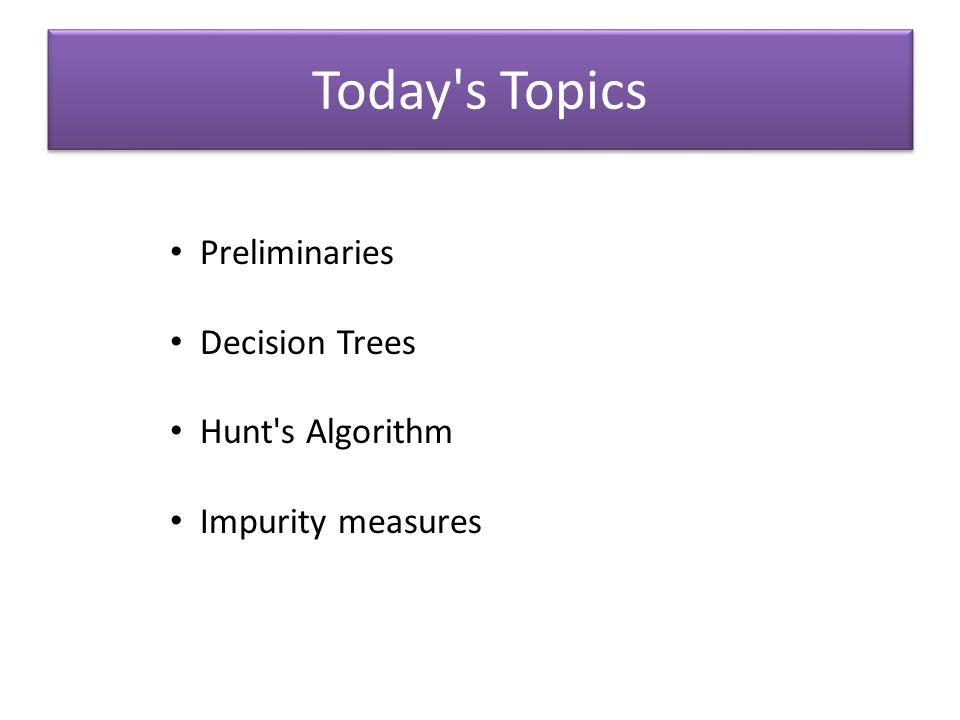 Today's Topics Preliminaries Decision Trees Hunt's Algorithm Impurity measures