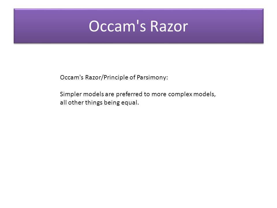 Occam's Razor Occam's Razor/Principle of Parsimony: Simpler models are preferred to more complex models, all other things being equal.