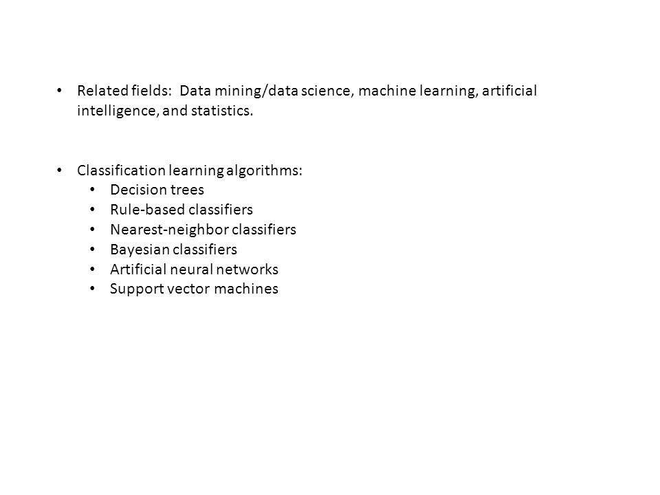 Related fields: Data mining/data science, machine learning, artificial intelligence, and statistics. Classification learning algorithms: Decision tree