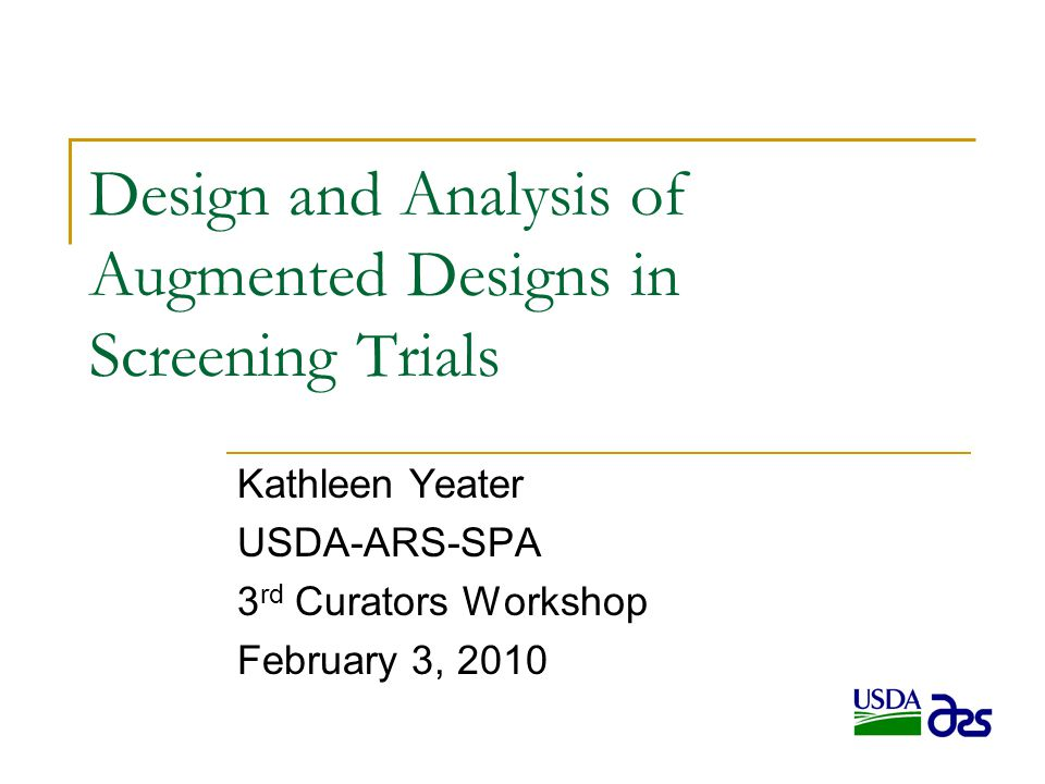 Design and Analysis of Augmented Designs in Screening Trials Kathleen Yeater USDA-ARS-SPA 3 rd Curators Workshop February 3, 2010