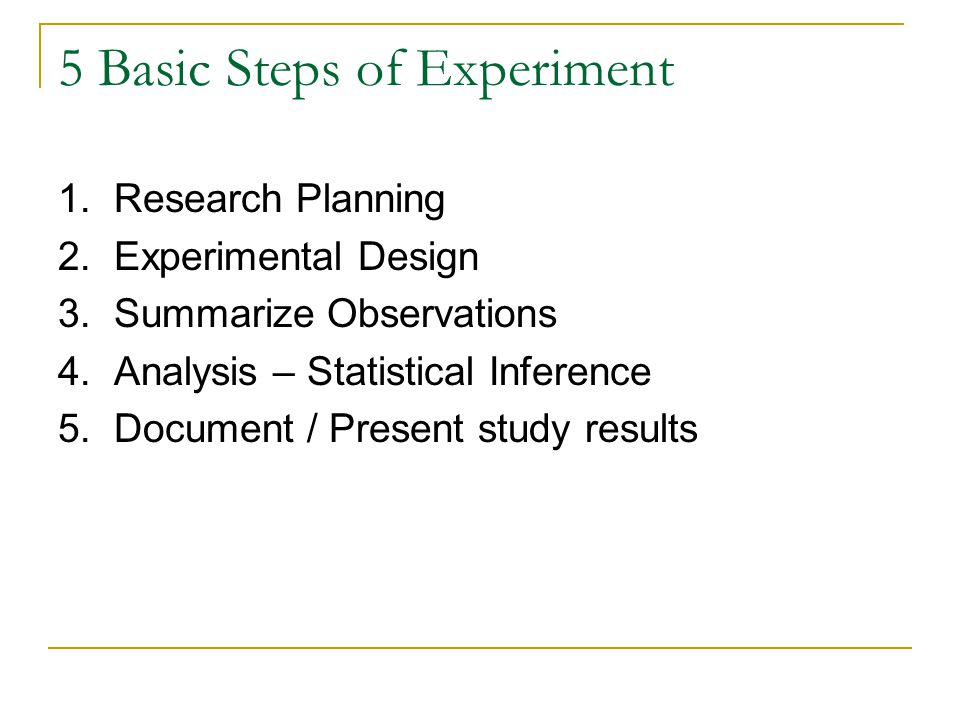 5 Basic Steps of Experiment 1. Research Planning 2. Experimental Design 3. Summarize Observations 4. Analysis – Statistical Inference 5. Document / Pr