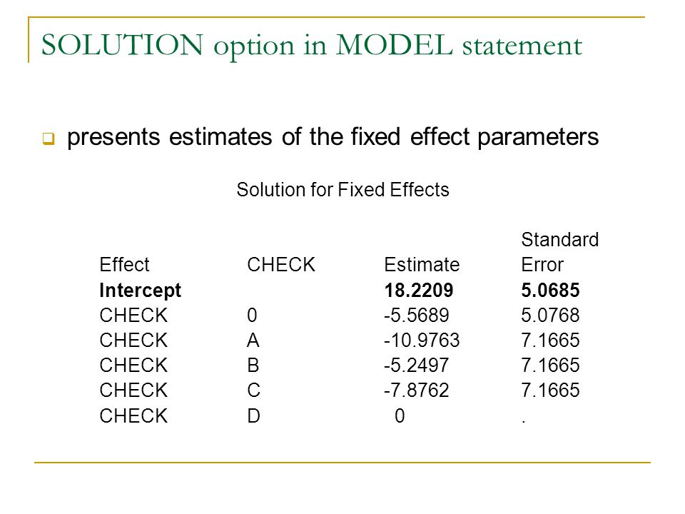 SOLUTION option in MODEL statement  presents estimates of the fixed effect parameters Solution for Fixed Effects Standard Effect CHECK Estimate Error