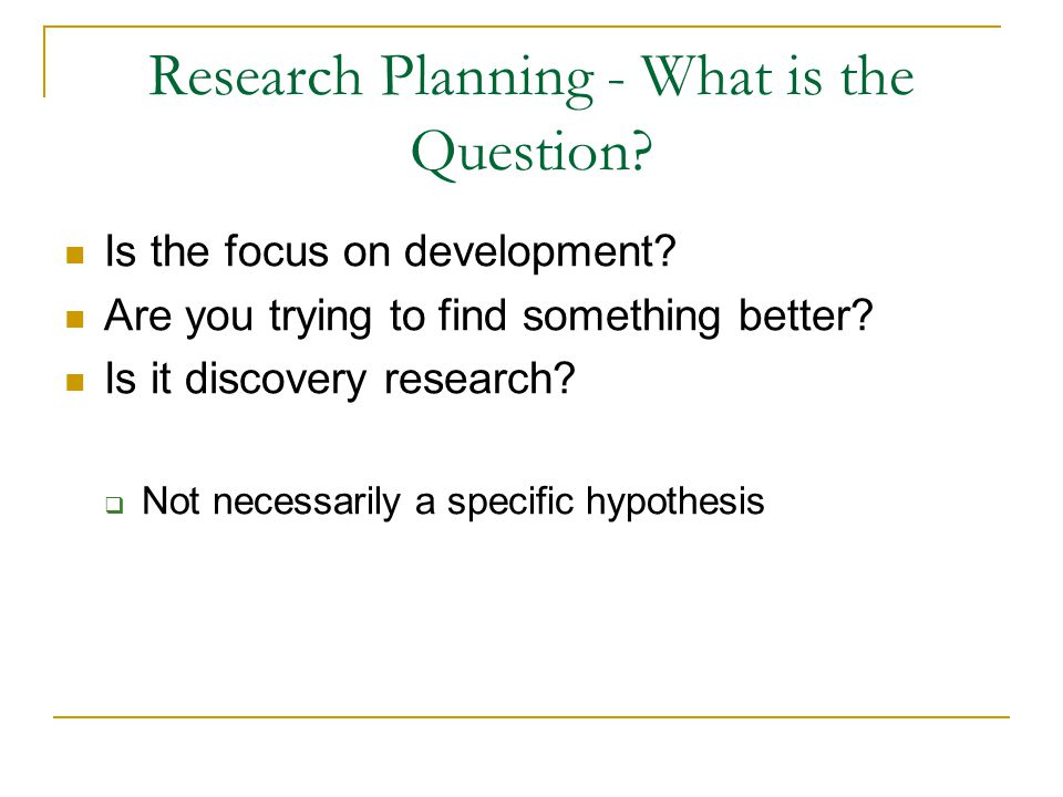 Research Planning - What is the Question? Is the focus on development? Are you trying to find something better? Is it discovery research?  Not necess