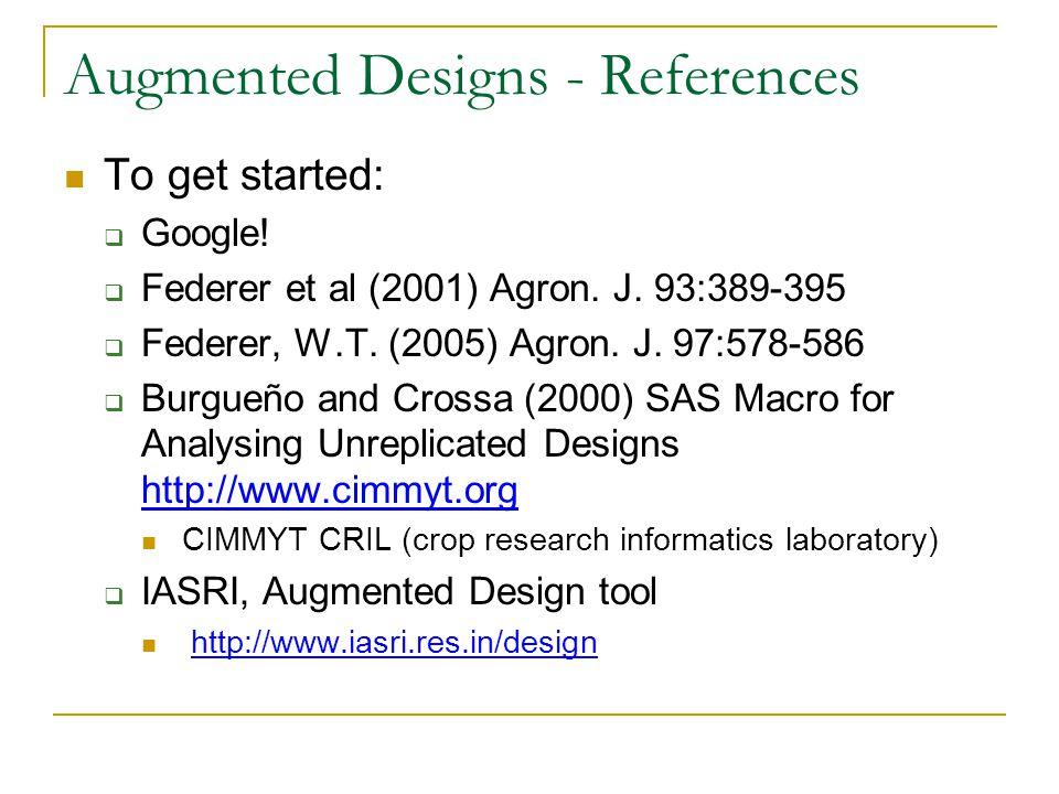 Augmented Designs - References To get started:  Google!  Federer et al (2001) Agron. J. 93:389-395  Federer, W.T. (2005) Agron. J. 97:578-586  Bur