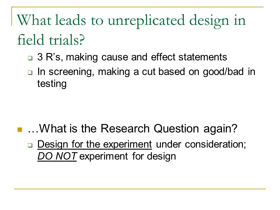 What leads to unreplicated design in field trials?  3 R's, making cause and effect statements  In screening, making a cut based on good/bad in testi