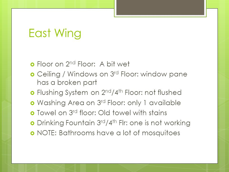 East Wing  Floor on 2 nd Floor: A bit wet  Ceiling / Windows on 3 rd Floor: window pane has a broken part  Flushing System on 2 nd /4 th Floor: not flushed  Washing Area on 3 rd Floor: only 1 available  Towel on 3 rd floor: Old towel with stains  Drinking Fountain 3 rd /4 th Flr: one is not working  NOTE: Bathrooms have a lot of mosquitoes