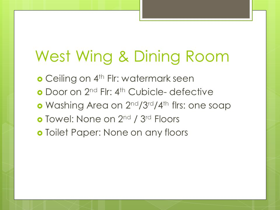 West Wing & Dining Room  Ceiling on 4 th Flr: watermark seen  Door on 2 nd Flr: 4 th Cubicle- defective  Washing Area on 2 nd /3 rd /4 th flrs: one soap  Towel: None on 2 nd / 3 rd Floors  Toilet Paper: None on any floors