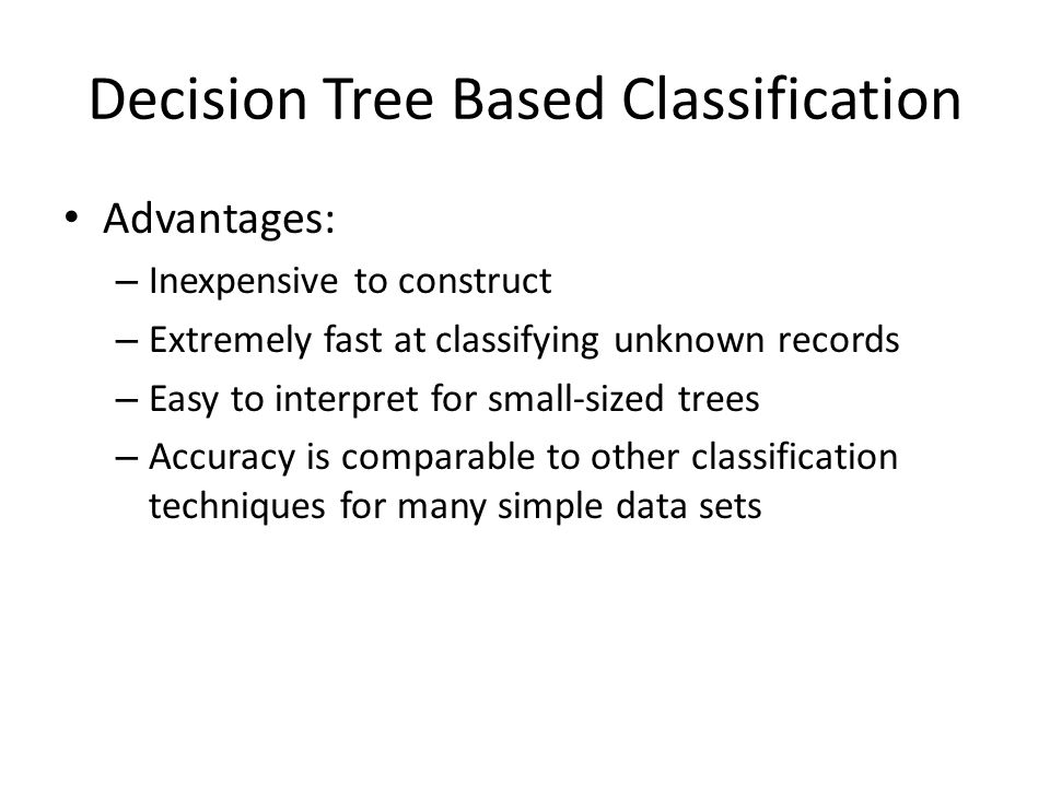 Decision Tree Based Classification Advantages: – Inexpensive to construct – Extremely fast at classifying unknown records – Easy to interpret for small-sized trees – Accuracy is comparable to other classification techniques for many simple data sets