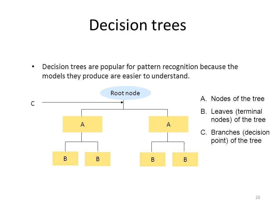 26 Decision trees Decision trees are popular for pattern recognition because the models they produce are easier to understand. Root node AA B B BB A.N