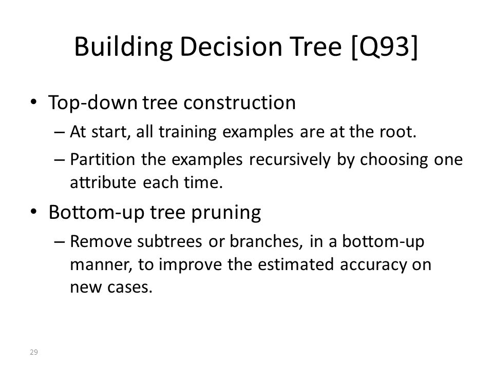 29 Building Decision Tree [Q93] Top-down tree construction – At start, all training examples are at the root.