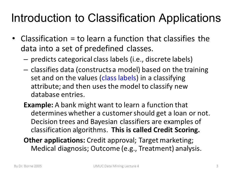 By Dr. Borne 2005UMUC Data Mining Lecture 43 Introduction to Classification Applications Classification = to learn a function that classifies the data