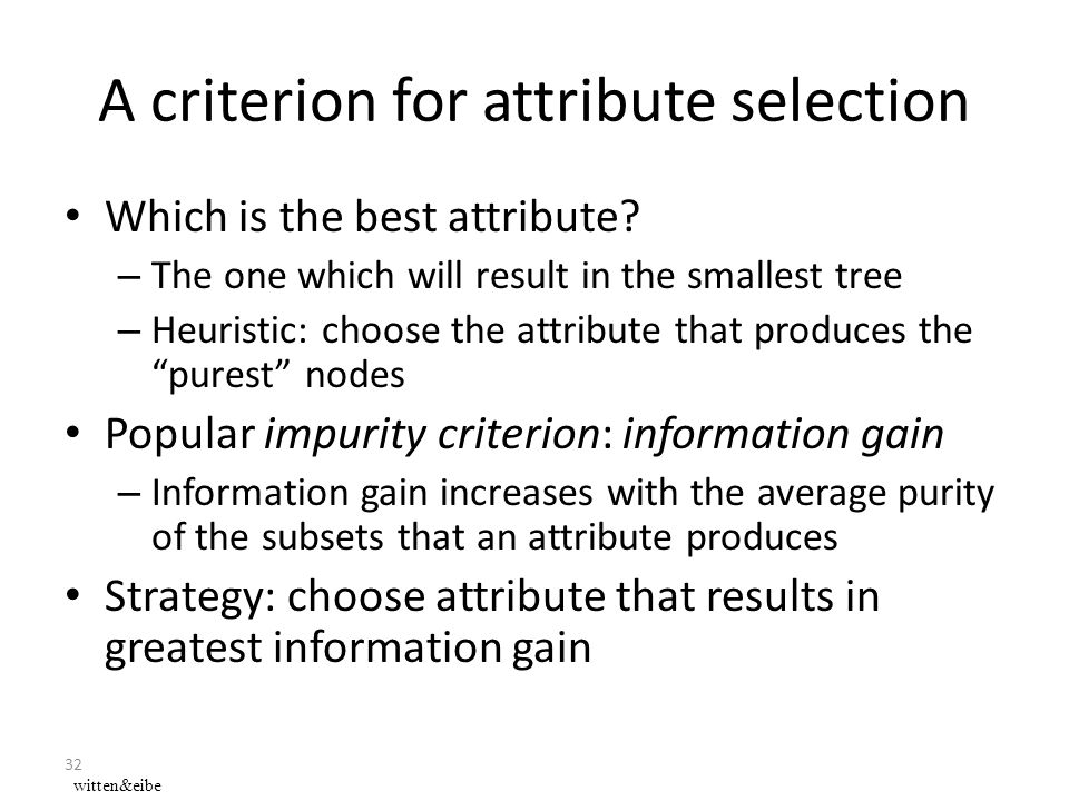 32 A criterion for attribute selection Which is the best attribute? – The one which will result in the smallest tree – Heuristic: choose the attribute
