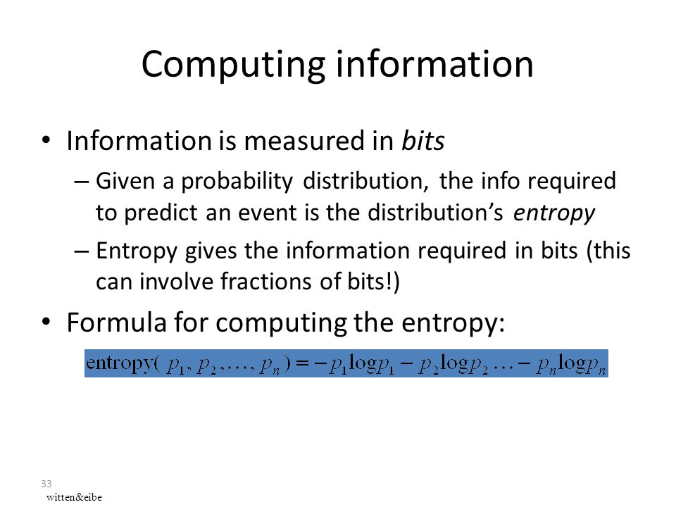 33 Computing information Information is measured in bits – Given a probability distribution, the info required to predict an event is the distribution