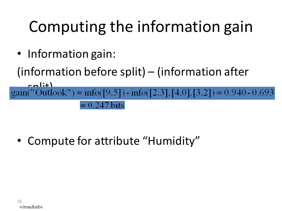 "38 Computing the information gain Information gain: (information before split) – (information after split) Compute for attribute ""Humidity"" witten&eib"