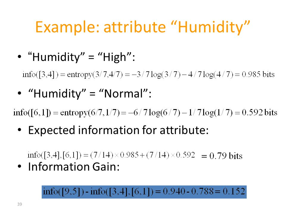 "39 Example: attribute ""Humidity"" ""Humidity"" = ""High"": ""Humidity"" = ""Normal"": Expected information for attribute: Information Gain:"