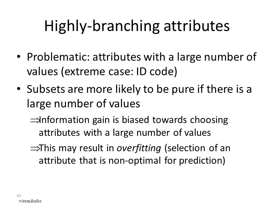 43 Highly-branching attributes Problematic: attributes with a large number of values (extreme case: ID code) Subsets are more likely to be pure if there is a large number of values  Information gain is biased towards choosing attributes with a large number of values  This may result in overfitting (selection of an attribute that is non-optimal for prediction) witten&eibe