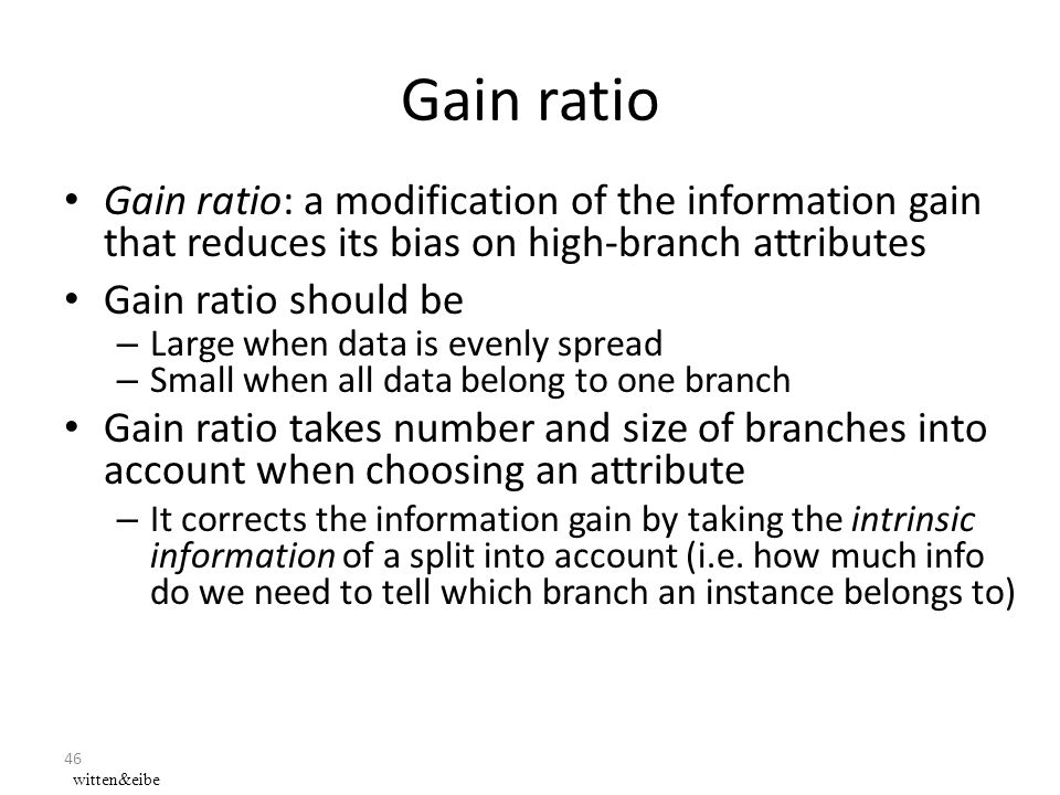 46 Gain ratio Gain ratio: a modification of the information gain that reduces its bias on high-branch attributes Gain ratio should be – Large when data is evenly spread – Small when all data belong to one branch Gain ratio takes number and size of branches into account when choosing an attribute – It corrects the information gain by taking the intrinsic information of a split into account (i.e.