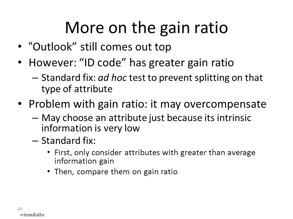 49 More on the gain ratio Outlook still comes out top However: ID code has greater gain ratio – Standard fix: ad hoc test to prevent splitting on that type of attribute Problem with gain ratio: it may overcompensate – May choose an attribute just because its intrinsic information is very low – Standard fix: First, only consider attributes with greater than average information gain Then, compare them on gain ratio witten&eibe