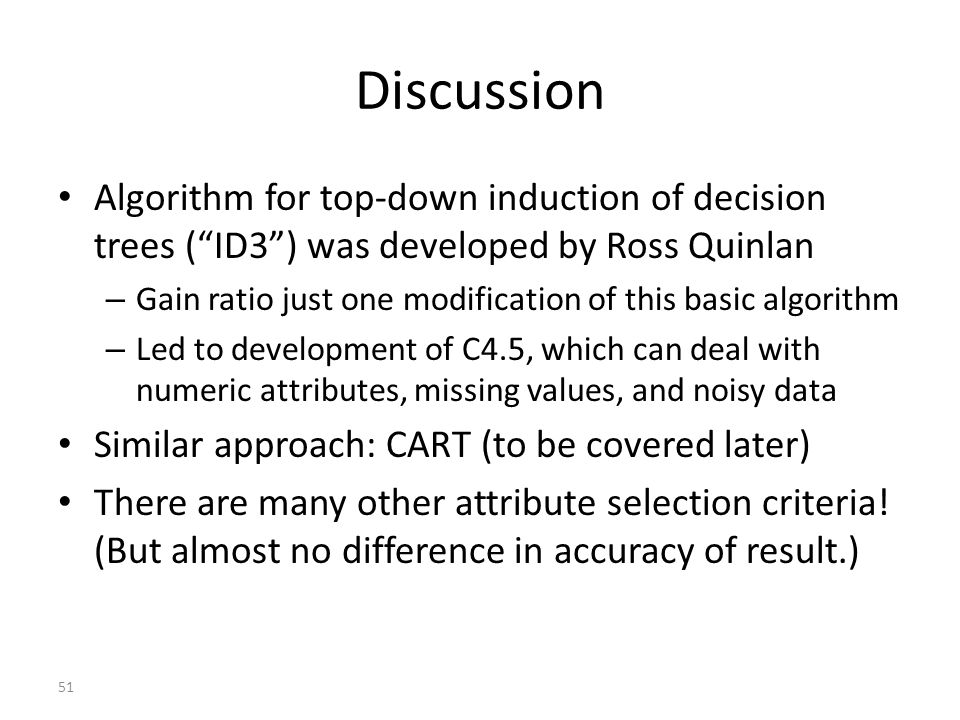 51 Discussion Algorithm for top-down induction of decision trees ( ID3 ) was developed by Ross Quinlan – Gain ratio just one modification of this basic algorithm – Led to development of C4.5, which can deal with numeric attributes, missing values, and noisy data Similar approach: CART (to be covered later) There are many other attribute selection criteria.