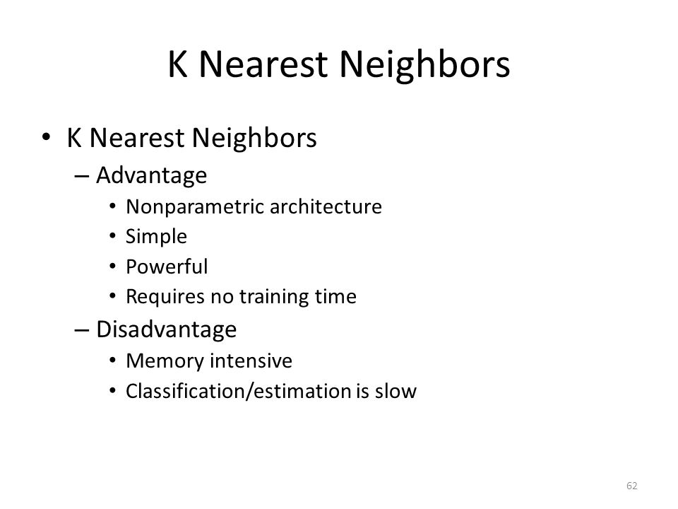 62 K Nearest Neighbors – Advantage Nonparametric architecture Simple Powerful Requires no training time – Disadvantage Memory intensive Classification/estimation is slow