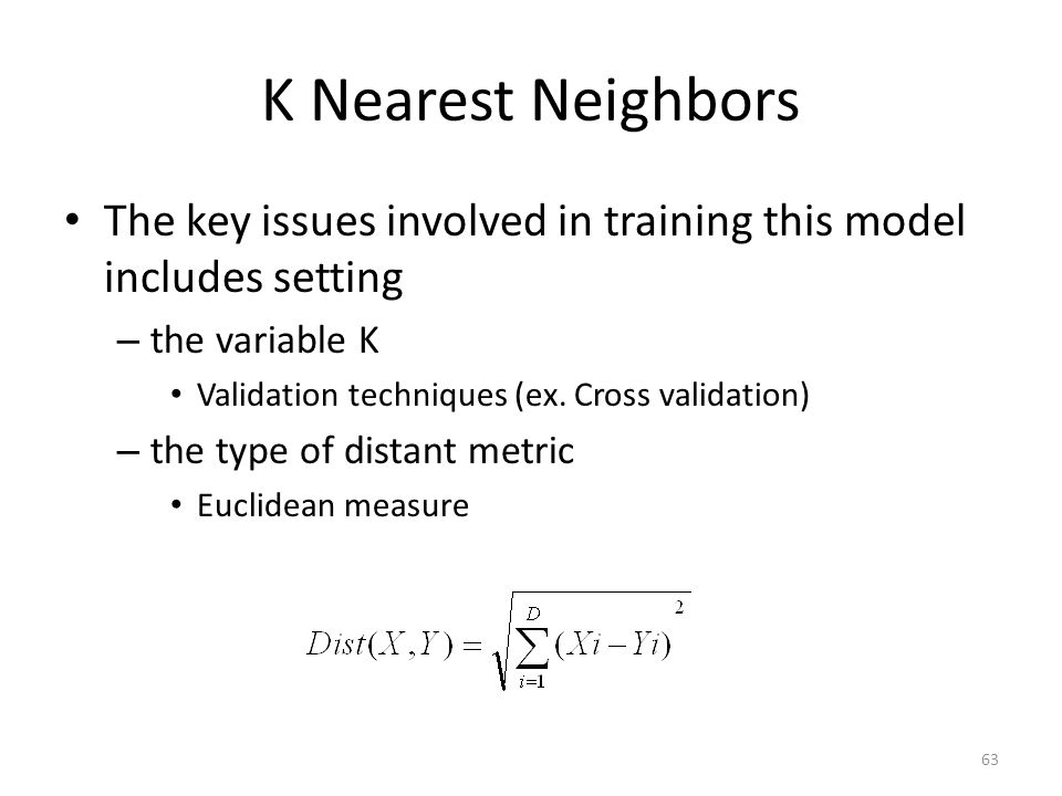 63 K Nearest Neighbors The key issues involved in training this model includes setting – the variable K Validation techniques (ex.