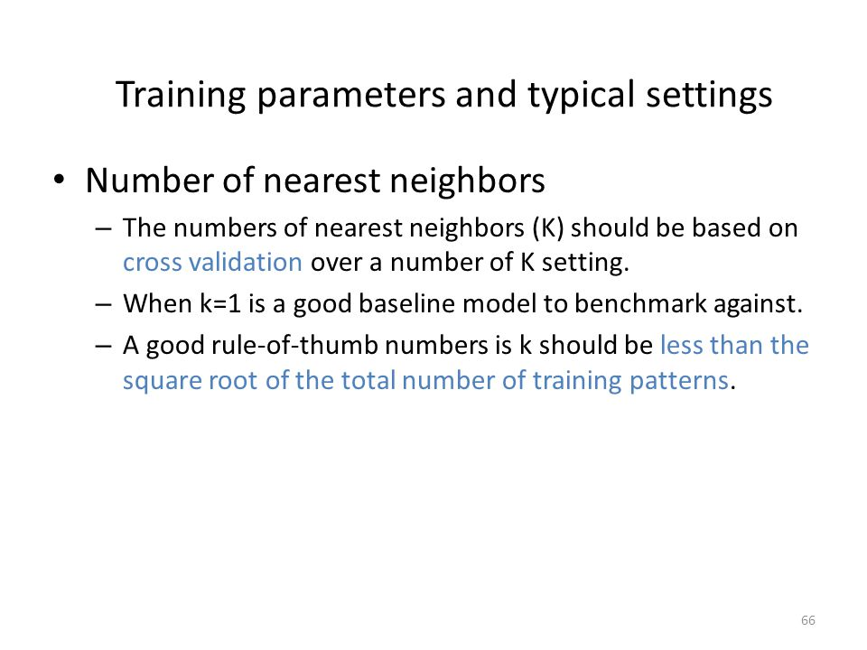 66 Training parameters and typical settings Number of nearest neighbors – The numbers of nearest neighbors (K) should be based on cross validation ove