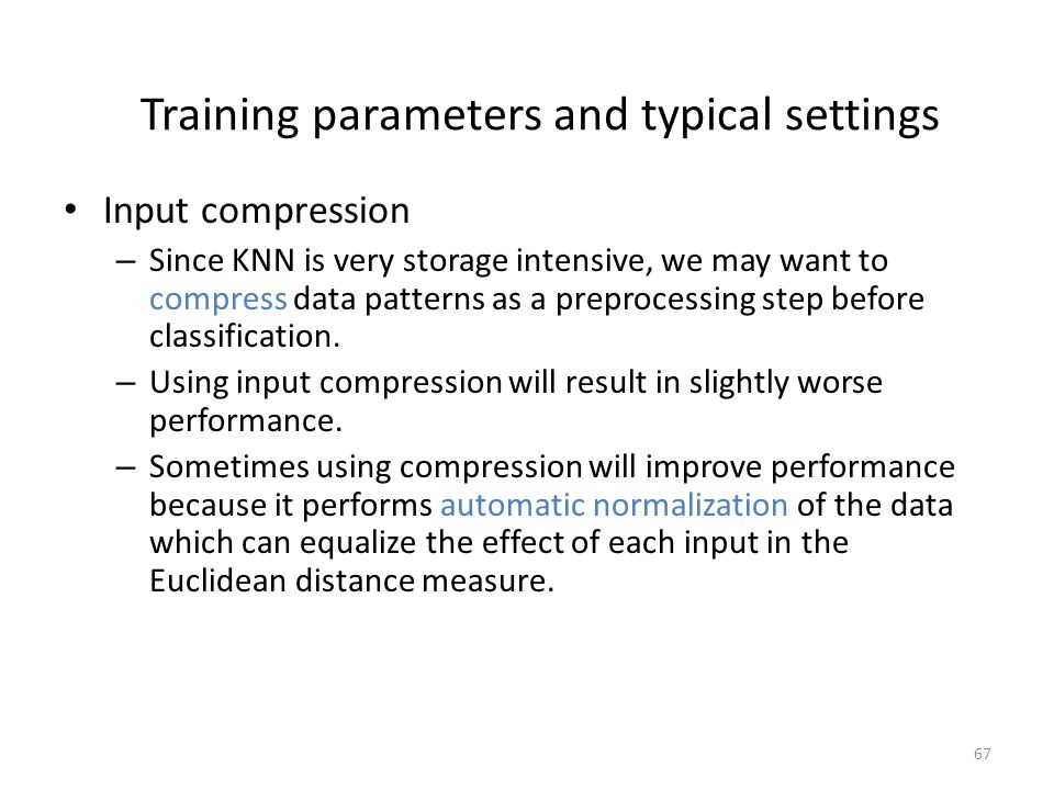 67 Training parameters and typical settings Input compression – Since KNN is very storage intensive, we may want to compress data patterns as a preprocessing step before classification.