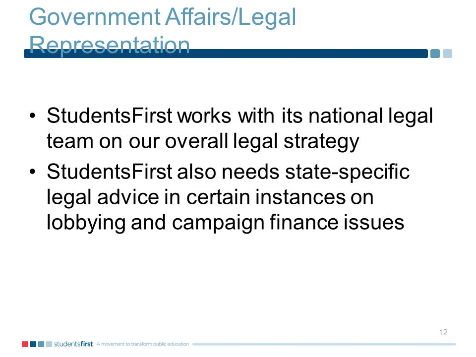 Government Affairs/Legal Representation StudentsFirst works with its national legal team on our overall legal strategy StudentsFirst also needs state-specific legal advice in certain instances on lobbying and campaign finance issues 12