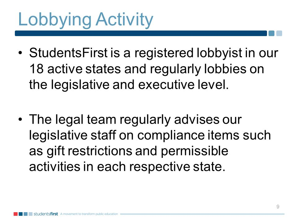 Lobbying Activity StudentsFirst is a registered lobbyist in our 18 active states and regularly lobbies on the legislative and executive level.