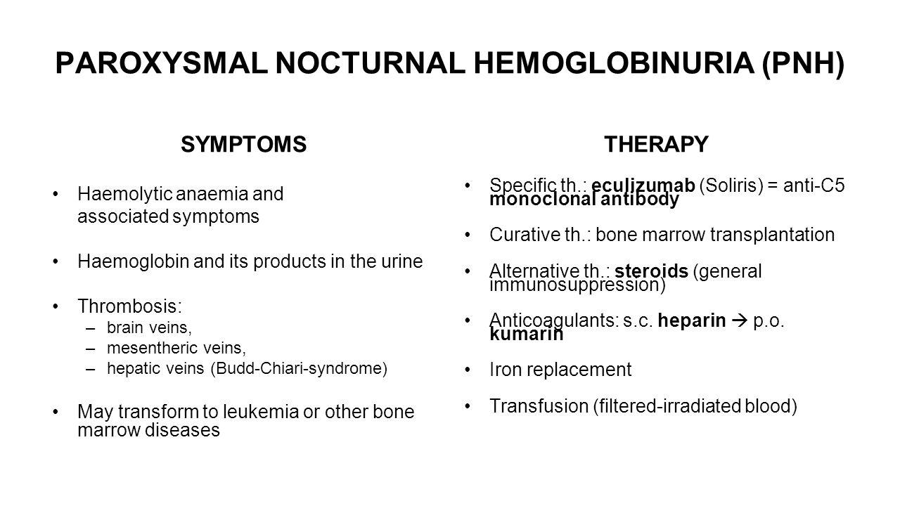 PAROXYSMAL NOCTURNAL HEMOGLOBINURIA (PNH) SYMPTOMS Haemolytic anaemia and associated symptoms Haemoglobin and its products in the urine Thrombosis: –brain veins, –mesentheric veins, –hepatic veins (Budd-Chiari-syndrome) May transform to leukemia or other bone marrow diseases THERAPY Specific th.: eculizumab (Soliris) = anti-C5 monoclonal antibody Curative th.: bone marrow transplantation Alternative th.: steroids (general immunosuppression) Anticoagulants: s.c.
