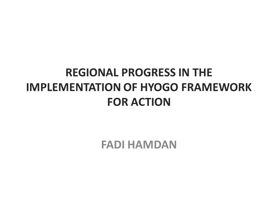 REGIONAL PROGRESS IN THE IMPLEMENTATION OF HYOGO FRAMEWORK FOR ACTION FADI HAMDAN