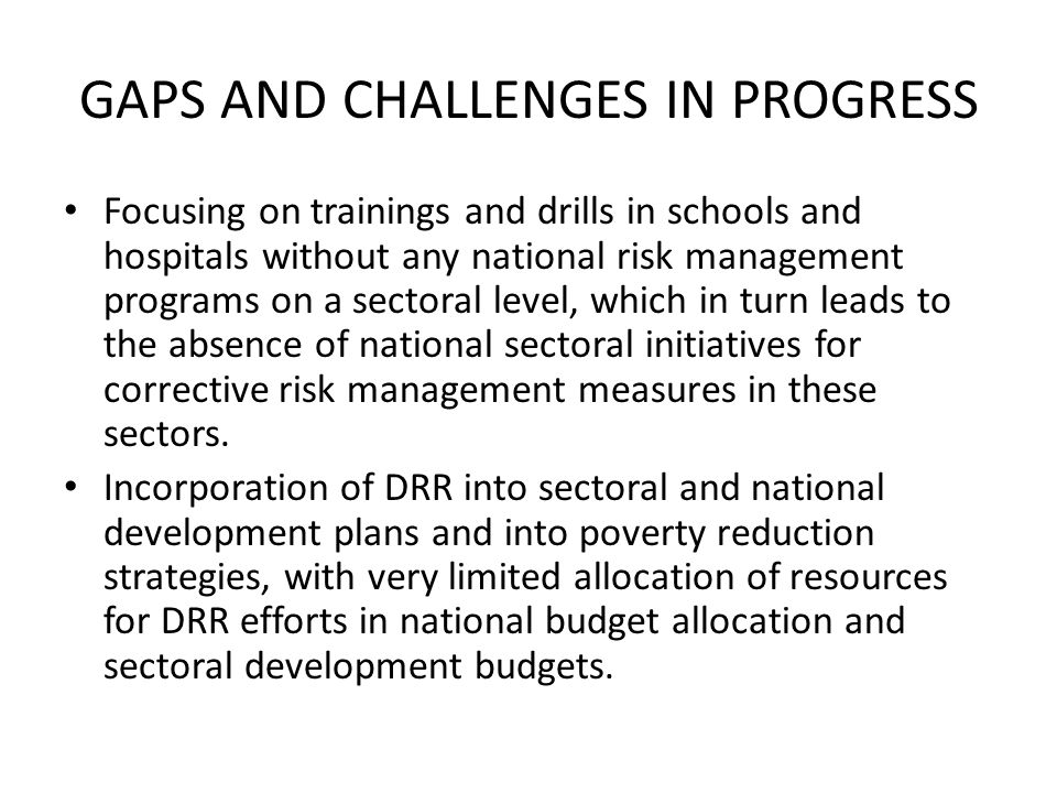 GAPS AND CHALLENGES IN PROGRESS Focusing on trainings and drills in schools and hospitals without any national risk management programs on a sectoral level, which in turn leads to the absence of national sectoral initiatives for corrective risk management measures in these sectors.