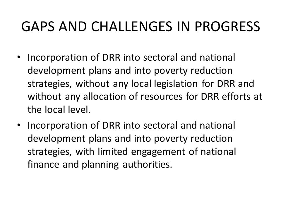 GAPS AND CHALLENGES IN PROGRESS Incorporation of DRR into sectoral and national development plans and into poverty reduction strategies, without any local legislation for DRR and without any allocation of resources for DRR efforts at the local level.
