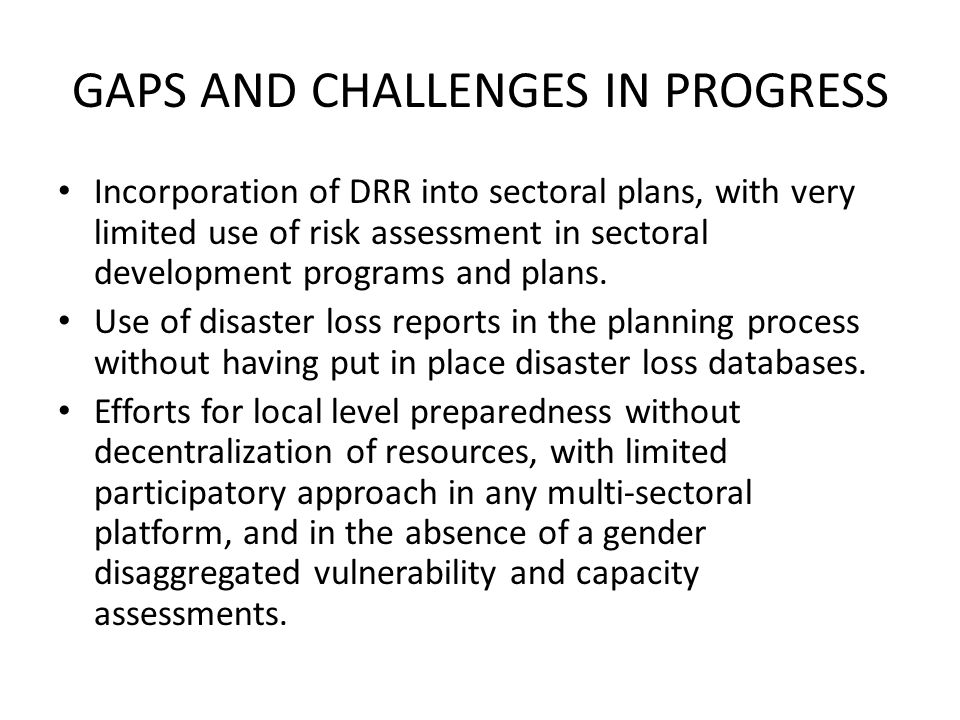 GAPS AND CHALLENGES IN PROGRESS Incorporation of DRR into sectoral plans, with very limited use of risk assessment in sectoral development programs and plans.
