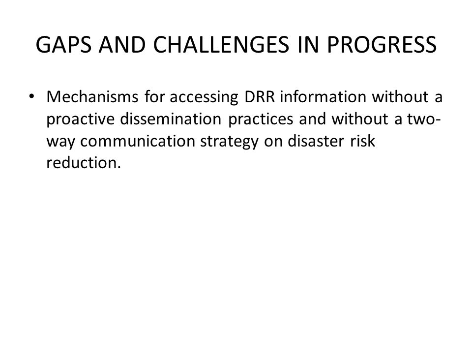 GAPS AND CHALLENGES IN PROGRESS Mechanisms for accessing DRR information without a proactive dissemination practices and without a two- way communication strategy on disaster risk reduction.