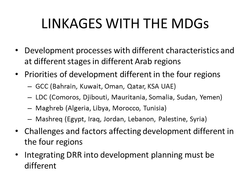 LINKAGES WITH THE MDGs Development processes with different characteristics and at different stages in different Arab regions Priorities of development different in the four regions – GCC (Bahrain, Kuwait, Oman, Qatar, KSA UAE) – LDC (Comoros, Djibouti, Mauritania, Somalia, Sudan, Yemen) – Maghreb (Algeria, Libya, Morocco, Tunisia) – Mashreq (Egypt, Iraq, Jordan, Lebanon, Palestine, Syria) Challenges and factors affecting development different in the four regions Integrating DRR into development planning must be different