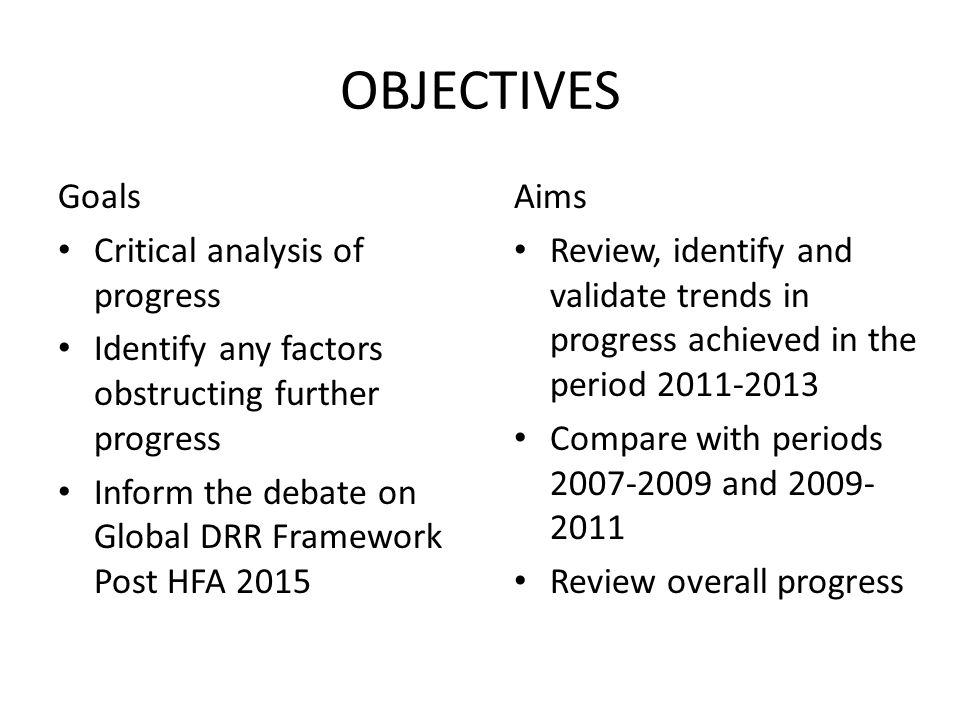 OBJECTIVES Goals Critical analysis of progress Identify any factors obstructing further progress Inform the debate on Global DRR Framework Post HFA 2015 Aims Review, identify and validate trends in progress achieved in the period 2011-2013 Compare with periods 2007-2009 and 2009- 2011 Review overall progress