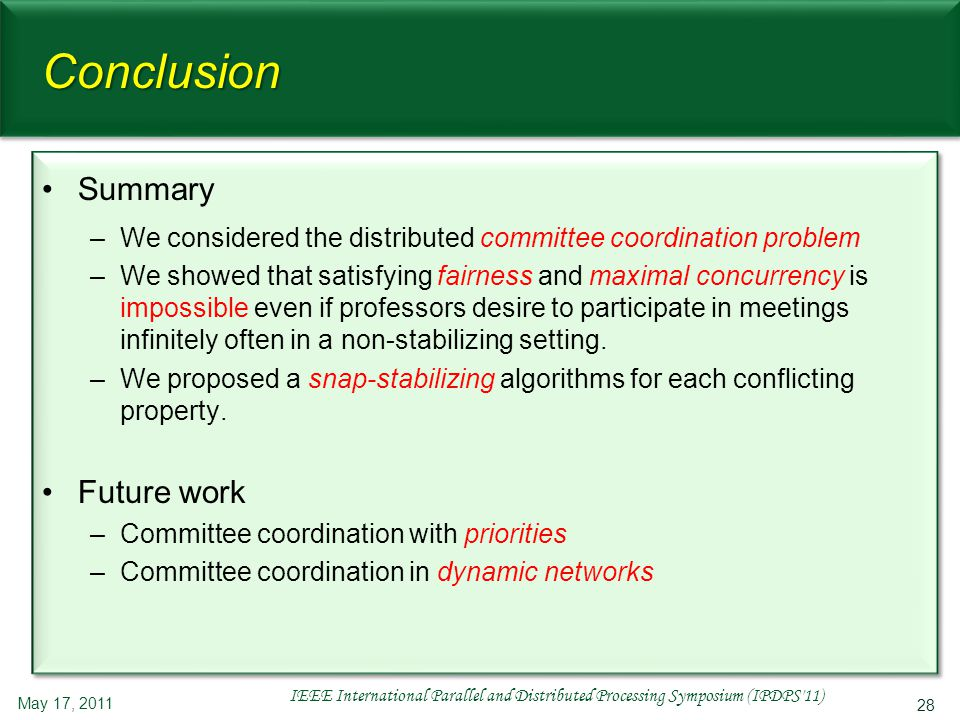 28 Conclusion Summary –We considered the distributed committee coordination problem –We showed that satisfying fairness and maximal concurrency is impossible even if professors desire to participate in meetings infinitely often in a non-stabilizing setting.