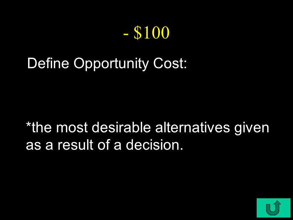 C4-$100 - $100 Define Opportunity Cost: *the most desirable alternatives given as a result of a decision.