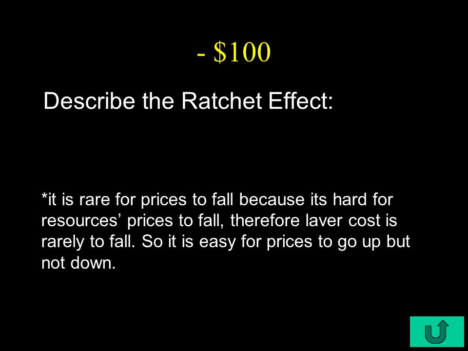 C6-$100 - $100 Describe the Ratchet Effect: *it is rare for prices to fall because its hard for resources' prices to fall, therefore laver cost is rarely to fall.