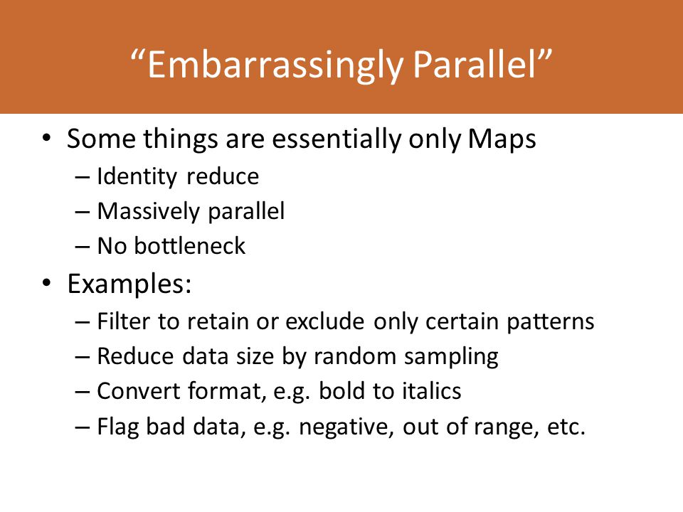 Some things are essentially only Maps – Identity reduce – Massively parallel – No bottleneck Examples: – Filter to retain or exclude only certain patterns – Reduce data size by random sampling – Convert format, e.g.